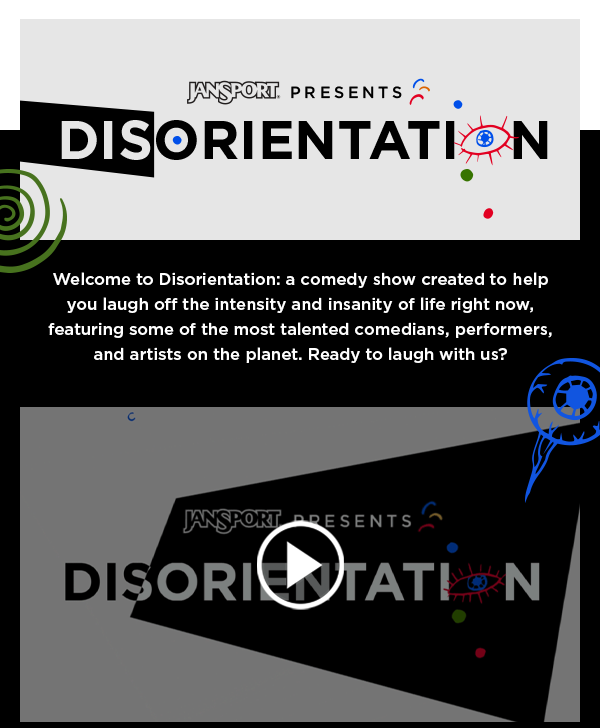 JANSPORT PRESENTS DISORIENTATION Welcome to Disorientation: a comedy show created to help you laugh off the intensity and insanity of life right now, featuring some of the most talented comedians, performers, and artists on the planet. Ready to laugh with us? JANSPORT PRESENTS DISORIENTATION LEARN MORE