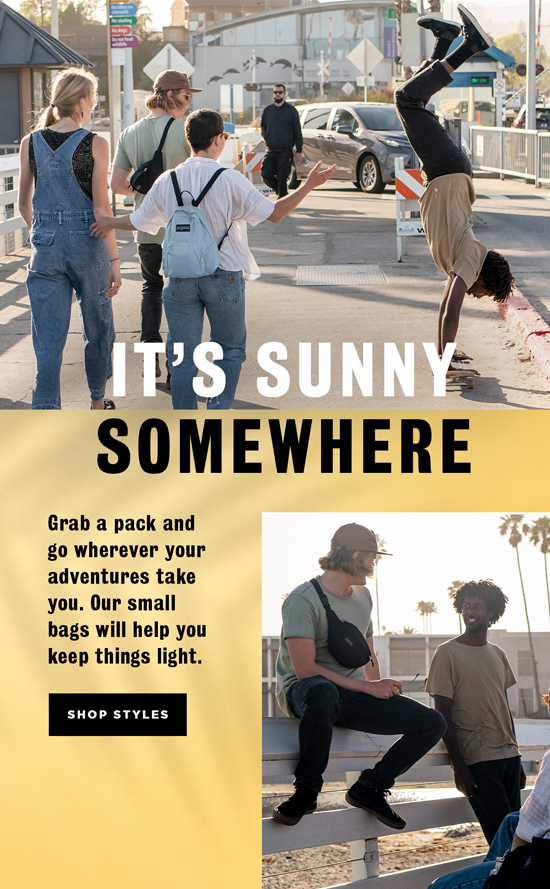 IT'S SUNNY SOMEWHERE Grab a pack and go wherever your adventures take you. Our small bags will help you keep things light. SHOP STYLES