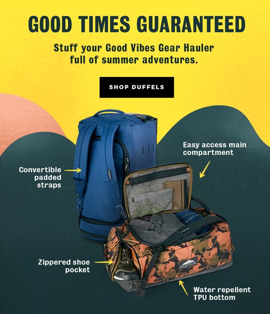 GOOD TIMES GUARANTEED Stuff your Good Vibes Gear Hauler full of summer adventures. SHOP DUFFELS Convertible padded straps. Easy access main compartment. Zippered shoe pocket. Water repellent TPU bottom