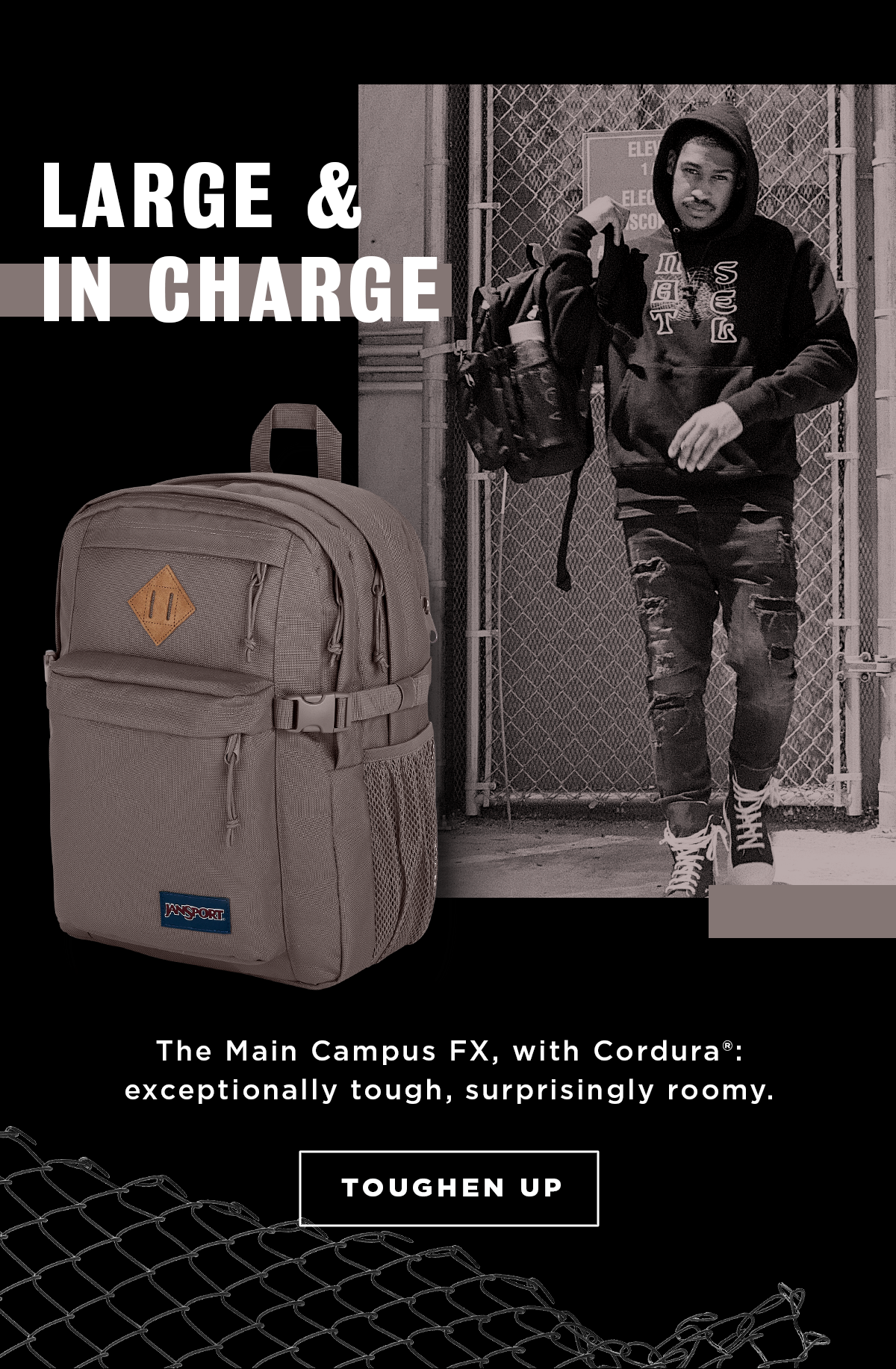 LARGE & IN CHARGE The Main Campus FX, with Cordura®: exceptionally tough, surprisingly roomy. TOUGHEN UP